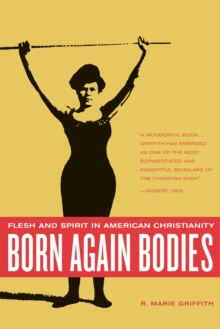 Born Again Bodies : Flesh and Spirit in American Christianity, PDF eBook