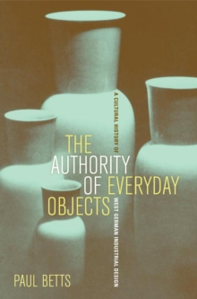 The Authority of Everyday Objects : A Cultural History of West German Industrial Design, PDF eBook