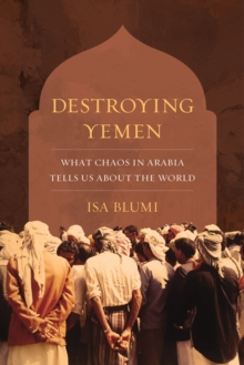 Destroying Yemen : What Chaos in Arabia Tells Us about the World, EPUB eBook