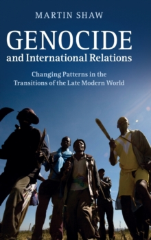 Genocide and International Relations : Changing Patterns in the Transitions of the Late Modern World, Hardback Book