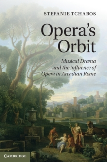 Opera's Orbit : Musical Drama and the Influence of Opera in Arcadian Rome, Hardback Book