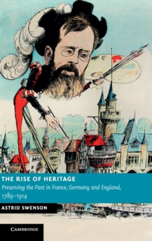 The Rise of Heritage : Preserving the Past in France, Germany and England, 1789-1914, Hardback Book