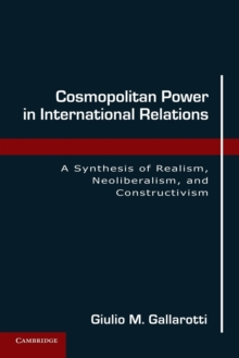 Cosmopolitan Power in International Relations : A Synthesis of Realism, Neoliberalism, and Constructivism, Paperback / softback Book