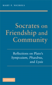 Socrates on Friendship and Community : Reflections on Plato's Symposium, Phaedrus,andLysis, Paperback / softback Book