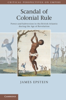 Scandal of Colonial Rule : Power and Subversion in the British Atlantic during the Age of Revolution, Paperback Book