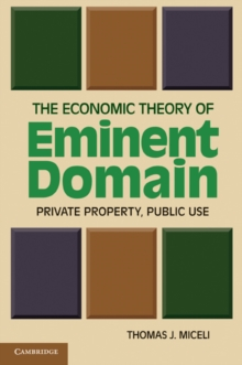 The Economic Theory of Eminent Domain : Private Property, Public Use, Paperback / softback Book