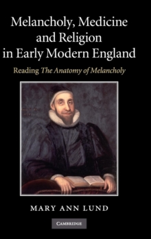 Melancholy, Medicine and Religion in Early Modern England : Reading 'The Anatomy of Melancholy', Hardback Book
