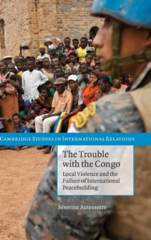 The Trouble with the Congo : Local Violence and the Failure of International Peacebuilding, Hardback Book