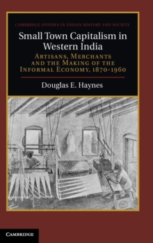 Cambridge Studies in Indian History and Society : Small Town Capitalism in Western India: Artisans, Merchants, and the Making of the Informal Economy, 1870-1960 Series Number 20, Hardback Book