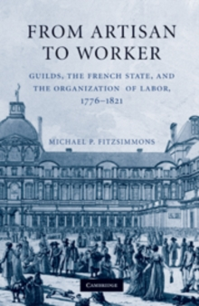 From Artisan to Worker : Guilds, the French State, and the Organization of Labor, 1776-1821, Hardback Book
