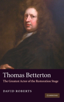 Thomas Betterton : The Greatest Actor of the Restoration Stage, Hardback Book