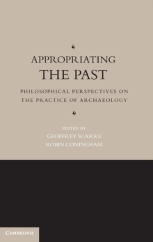 Appropriating the Past : Philosophical Perspectives on the Practice of Archaeology, Hardback Book