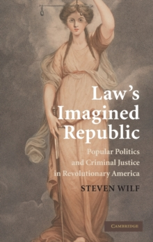 Law's Imagined Republic : Popular Politics and Criminal Justice in Revolutionary America, Hardback Book