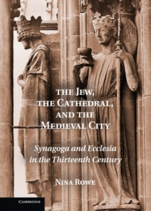 The Jew, the Cathedral and the Medieval City : Synagoga and Ecclesia in the Thirteenth Century, Hardback Book