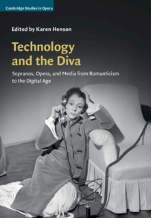 Technology and the Diva : Sopranos, Opera, and Media from Romanticism to the Digital Age, Hardback Book
