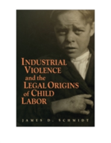 Industrial Violence and the Legal Origins of Child Labor, Hardback Book