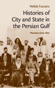 Histories of City and State in the Persian Gulf : Manama since 1800, Hardback Book