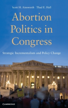 Abortion Politics in Congress : Strategic Incrementalism and Policy Change, Hardback Book