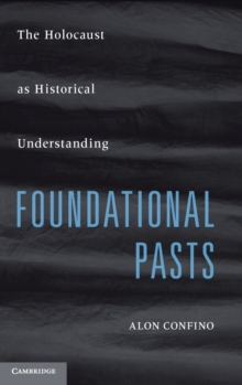 Foundational Pasts : The Holocaust as Historical Understanding, Hardback Book