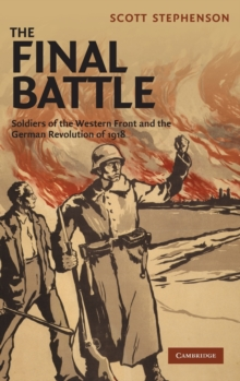The Final Battle : Soldiers of the Western Front and the German Revolution of 1918, Hardback Book