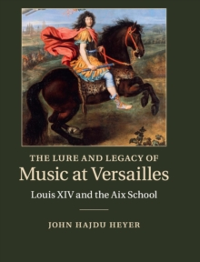 The Lure and Legacy of Music at Versailles : Louis XIV and the Aix School, Hardback Book