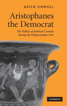 Aristophanes the Democrat : The Politics of Satirical Comedy during the Peloponnesian War, Hardback Book