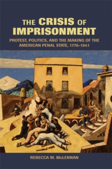 The Crisis of Imprisonment : Protest, Politics, and the Making of the American Penal State, 1776-1941, Paperback / softback Book