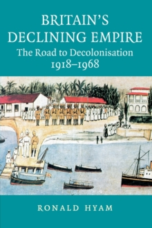 Britain's Declining Empire : The Road to Decolonisation, 1918-1968, Paperback / softback Book