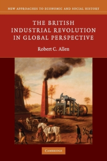 New Approaches to Economic and Social History : The British Industrial Revolution in Global Perspective, Paperback / softback Book