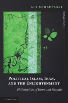 Political Islam, Iran, and the Enlightenment : Philosophies of Hope and Despair, Paperback / softback Book