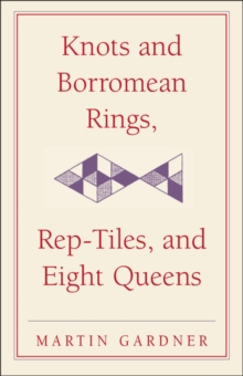 The New Martin Gardner Mathematical Library : Knots and Borromean Rings, Rep-Tiles, and Eight Queens: Martin Gardner's Unexpected Hanging Series Number 4, Hardback Book