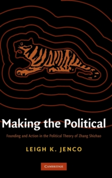 Making the Political : Founding and Action in the Political Theory of Zhang Shizhao, Hardback Book
