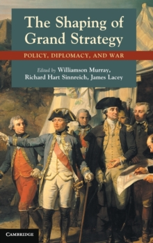 The Shaping of Grand Strategy : Policy, Diplomacy, and War, Hardback Book