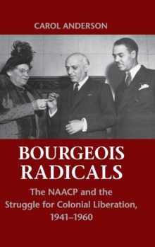Bourgeois Radicals : The NAACP and the Struggle for Colonial Liberation, 1941-1960, Hardback Book