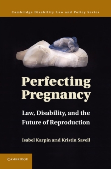 Cambridge Disability Law and Policy Series : Perfecting Pregnancy: Law, Disability, and the Future of Reproduction, Hardback Book