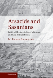 Arsacids and Sasanians : Political Ideology in Post-Hellenistic and Late Antique Persia, Hardback Book