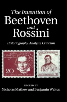 The Invention of Beethoven and Rossini : Historiography, Analysis, Criticism, Hardback Book