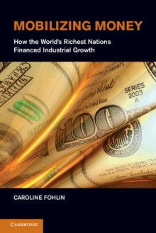 Mobilizing Money : How the World's Richest Nations Financed Industrial Growth, Hardback Book