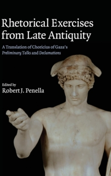 Rhetorical Exercises from Late Antiquity : A Translation of Choricius of Gaza's Preliminary Talks and Declamations, Hardback Book