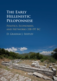 The Early Hellenistic Peloponnese : Politics, Economies, and Networks 338-197 BC, Hardback Book