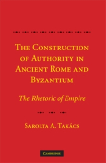 The Construction of Authority in Ancient Rome and Byzantium : The Rhetoric of Empire, Hardback Book