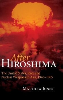 After Hiroshima : The United States, Race and Nuclear Weapons in Asia, 1945-1965, Hardback Book