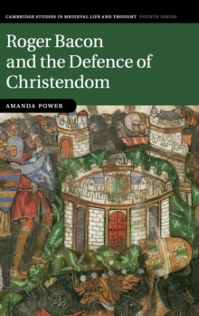Cambridge Studies in Medieval Life and Thought: Fourth Series : Roger Bacon and the Defence of Christendom Series Number 84, Hardback Book