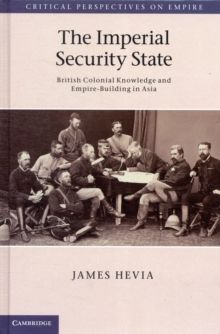 The Imperial Security State : British Colonial Knowledge and Empire-building in Asia, Hardback Book