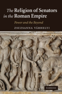 The Religion of Senators in the Roman Empire : Power and the Beyond, Hardback Book