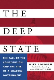The Deep State : The Fall of the Constitution and the Rise of a Shadow Government, Hardback Book