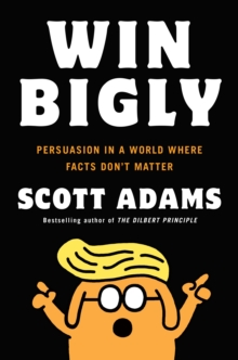 Win Bigly : Persuasion in a World Where Facts Don't Matter, Paperback Book