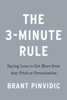 The 3-minute Rule : Saying Less to Get More from Any Pitch or Presentation, Hardback Book