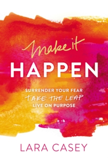 Make it Happen : Surrender Your Fear. Take the Leap. Live On Purpose., Paperback Book