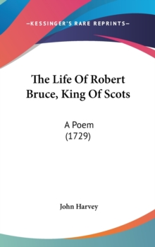 The Life Of Robert Bruce, King Of Scots: A Poem (1729), Hardback Book